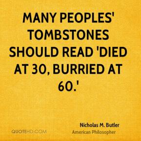 Nicholas M. Butler - Many peoples' tombstones should read 'Died at 30, burried at 60.'