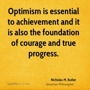 Nicholas M. Butler - Optimism is essential to achievement and it is also the foundation of courage and true progress.