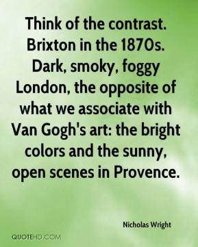 Nicholas Wright  - Think of the contrast. Brixton in the 1870s. Dark, smoky, foggy London, the opposite of what we associate with Van Gogh's art: the bright colors and the sunny, open scenes in Provence.