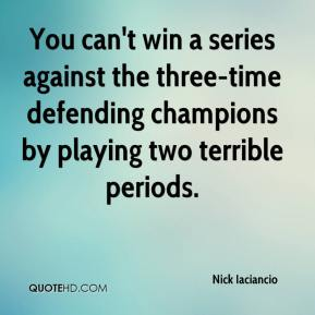 Nick Iaciancio  - You can't win a series against the three-time defending champions by playing two terrible periods.