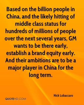 Nick Lobaccaro  - Based on the billion people in China, and the likely hitting of middle class status for hundreds of millions of people over the next several years, GM wants to be there early, establish a brand equity early. And their ambitions are to be a major player in China for the long term.