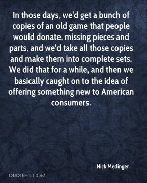 Nick Medinger  - In those days, we'd get a bunch of copies of an old game that people would donate, missing pieces and parts, and we'd take all those copies and make them into complete sets. We did that for a while, and then we basically caught on to the idea of offering something new to American consumers.