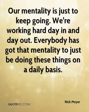Our mentality is just to keep going. We're working hard day in and day out. Everybody has got that mentality to just be doing these things on a daily basis.