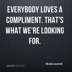 Nicole Leverich  - Everybody loves a compliment. That's what we're looking for.