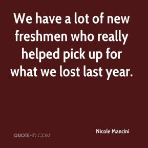 Nicole Mancini  - We have a lot of new freshmen who really helped pick up for what we lost last year.