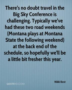 There's no doubt travel in the Big Sky Conference is challenging. Typically we've had these two road weekends (Montana plays at Montana State the following weekend) at the back end of the schedule, so hopefully we'll be a little bit fresher this year.