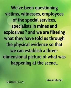 Nikolai Shepel  - We've been questioning victims, witnesses, employees of the special services, specialists in mines and explosives ? and we are filtering what they have told us through the physical evidence so that we can establish a three-dimensional picture of what was happening at the scene.