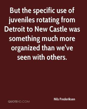 Nils Frederiksen  - But the specific use of juveniles rotating from Detroit to New Castle was something much more organized than we've seen with others.