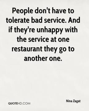 Nina Zagat  - People don't have to tolerate bad service. And if they're unhappy with the service at one restaurant they go to another one.