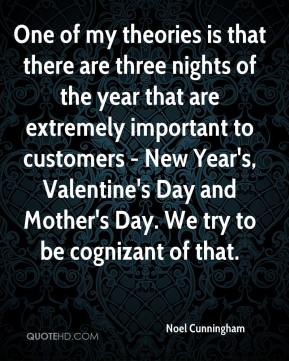 Noel Cunningham  - One of my theories is that there are three nights of the year that are extremely important to customers - New Year's, Valentine's Day and Mother's Day. We try to be cognizant of that.