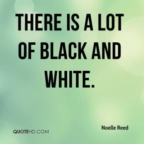 Noelle Reed  - There is a lot of black and white.