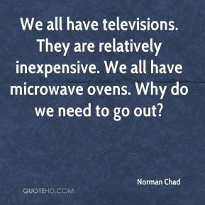 Norman Chad  - We all have televisions. They are relatively inexpensive. We all have microwave ovens. Why do we need to go out?