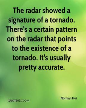 The radar showed a signature of a tornado. There's a certain pattern on the radar that points to the existence of a tornado. It's usually pretty accurate.