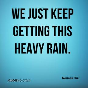 We just keep getting this heavy rain.