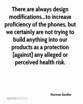 Norman Sandler  - There are always design modifications...to increase proficiency of the phones, but we certainly are not trying to build anything into our products as a protection [against] any alleged or perceived health risk.