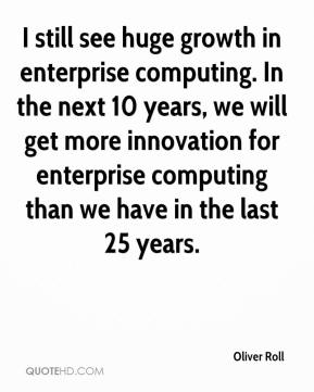 I still see huge growth in enterprise computing. In the next 10 years, we will get more innovation for enterprise computing than we have in the last 25 years.