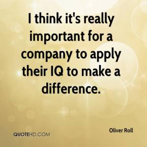 Oliver Roll  - I think it's really important for a company to apply their IQ to make a difference.