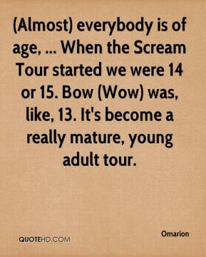 Omarion  - (Almost) everybody is of age, ... When the Scream Tour started we were 14 or 15. Bow (Wow) was, like, 13. It's become a really mature, young adult tour.