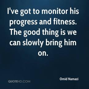 Omid Namazi  - I've got to monitor his progress and fitness. The good thing is we can slowly bring him on.