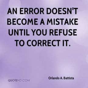 Orlando A. Battista - An error doesn't become a mistake until you refuse to correct it.