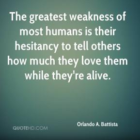 Orlando A. Battista - The greatest weakness of most humans is their hesitancy to tell others how much they love them while they're alive.