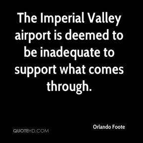 Orlando Foote  - The Imperial Valley airport is deemed to be inadequate to support what comes through.