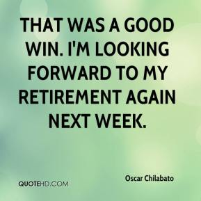 Oscar Chilabato  - That was a good win. I'm looking forward to my retirement again next week.