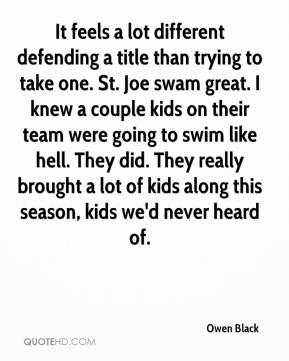 Owen Black  - It feels a lot different defending a title than trying to take one. St. Joe swam great. I knew a couple kids on their team were going to swim like hell. They did. They really brought a lot of kids along this season, kids we'd never heard of.