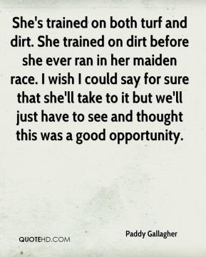 Paddy Gallagher  - She's trained on both turf and dirt. She trained on dirt before she ever ran in her maiden race. I wish I could say for sure that she'll take to it but we'll just have to see and thought this was a good opportunity.