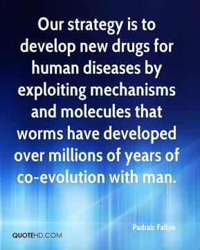 Padraic Fallon  - Our strategy is to develop new drugs for human diseases by exploiting mechanisms and molecules that worms have developed over millions of years of co-evolution with man.