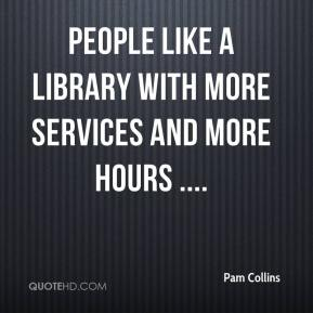 Pam Collins  - People like a library with more services and more hours ....