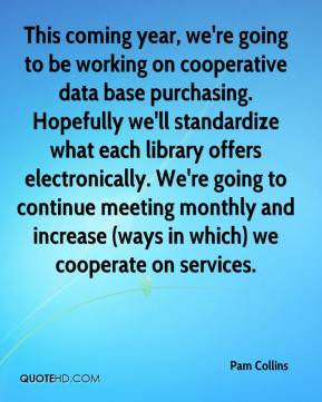 Pam Collins  - This coming year, we're going to be working on cooperative data base purchasing. Hopefully we'll standardize what each library offers electronically. We're going to continue meeting monthly and increase (ways in which) we cooperate on services.