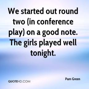 Pam Green  - We started out round two (in conference play) on a good note. The girls played well tonight.