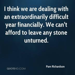 Pam Richardson  - I think we are dealing with an extraordinarily difficult year financially. We can't afford to leave any stone unturned.