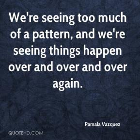 Pamala Vazquez  - We're seeing too much of a pattern, and we're seeing things happen over and over and over again.