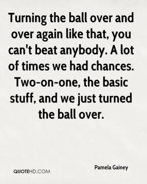 Pamela Gainey  - Turning the ball over and over again like that, you can't beat anybody. A lot of times we had chances. Two-on-one, the basic stuff, and we just turned the ball over.