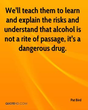 Pat Bird  - We'll teach them to learn and explain the risks and understand that alcohol is not a rite of passage, it's a dangerous drug.