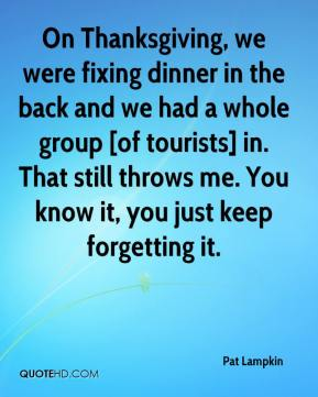 Pat Lampkin  - On Thanksgiving, we were fixing dinner in the back and we had a whole group [of tourists] in. That still throws me. You know it, you just keep forgetting it.