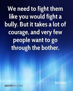 We need to fight them like you would fight a bully. But it takes a lot of courage, and very few people want to go through the bother.