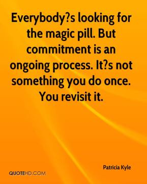 Patricia Kyle  - Everybody?s looking for the magic pill. But commitment is an ongoing process. It?s not something you do once. You revisit it.