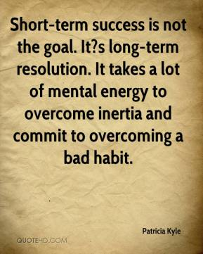 Patricia Kyle  - Short-term success is not the goal. It?s long-term resolution. It takes a lot of mental energy to overcome inertia and commit to overcoming a bad habit.