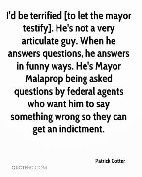 Patrick Cotter  - I'd be terrified [to let the mayor testify]. He's not a very articulate guy. When he answers questions, he answers in funny ways. He's Mayor Malaprop being asked questions by federal agents who want him to say something wrong so they can get an indictment.