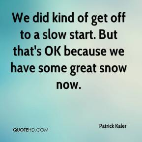 Patrick Kaler  - We did kind of get off to a slow start. But that's OK because we have some great snow now.
