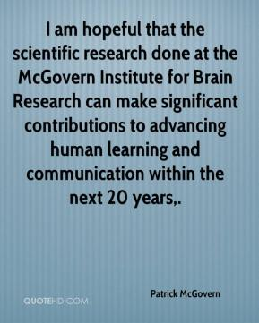 Patrick McGovern  - I am hopeful that the scientific research done at the McGovern Institute for Brain Research can make significant contributions to advancing human learning and communication within the next 20 years.