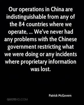 Our operations in China are indistinguishable from any of the 84 countries where we operate, ... We've never had any problems with the Chinese government restricting what we were doing or any incidents where proprietary information was lost.