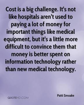Patti Smoake  - Cost is a big challenge. It's not like hospitals aren't used to paying a lot of money for important things like medical equipment, but it's a little more difficult to convince them that money is better spent on information technology rather than new medical technology.