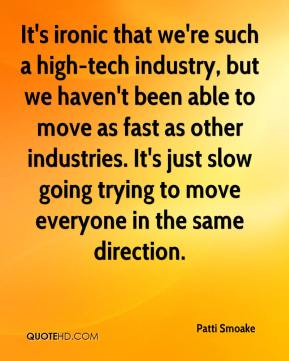 Patti Smoake  - It's ironic that we're such a high-tech industry, but we haven't been able to move as fast as other industries. It's just slow going trying to move everyone in the same direction.