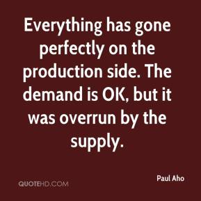 Paul Aho  - Everything has gone perfectly on the production side. The demand is OK, but it was overrun by the supply.
