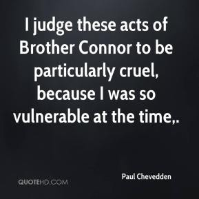 I judge these acts of Brother Connor to be particularly cruel, because I was so vulnerable at the time.