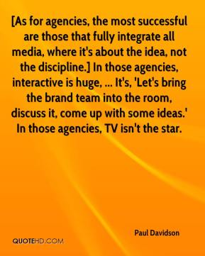 Paul Davidson  - [As for agencies, the most successful are those that fully integrate all media, where it's about the idea, not the discipline.] In those agencies, interactive is huge, ... It's, 'Let's bring the brand team into the room, discuss it, come up with some ideas.' In those agencies, TV isn't the star.
